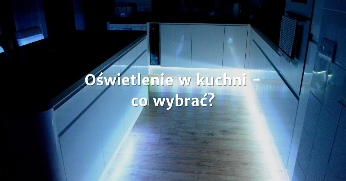 Oświetlenie w kuchni - co wybrać i na co się zdecydować